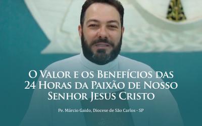 O Valor e os Benefícios das 24 Horas da Paixão de Nosso Senhor Jesus Cristo – Pe. Márcio Gaido | #Video03